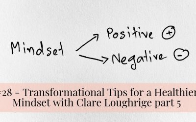 #28 – Transformational Tips for a Healthier Mindset with Clare Loughrige part 5
