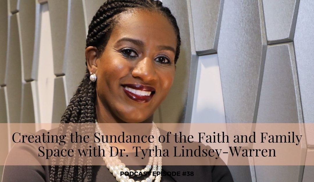 38 – Creating the Sundance of the Faith and Family Space with Dr. Tyrha Lindsey-Warren