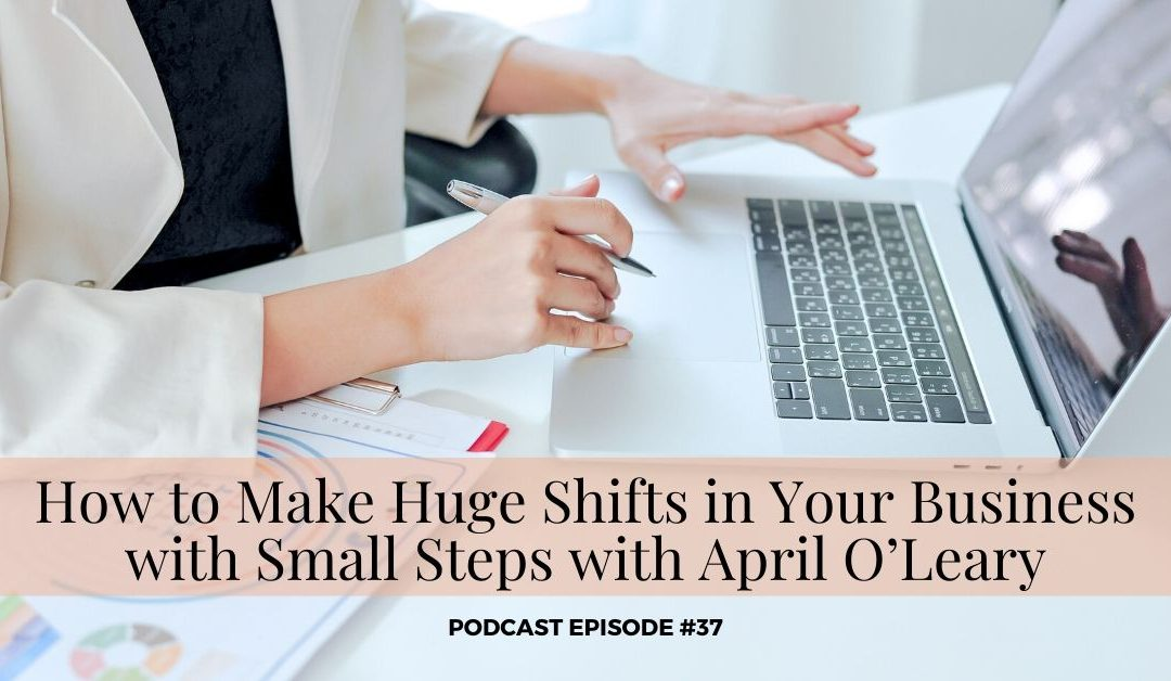 #37. How to Make Huge Shifts in Your Business with Small Steps with April O'Leary
